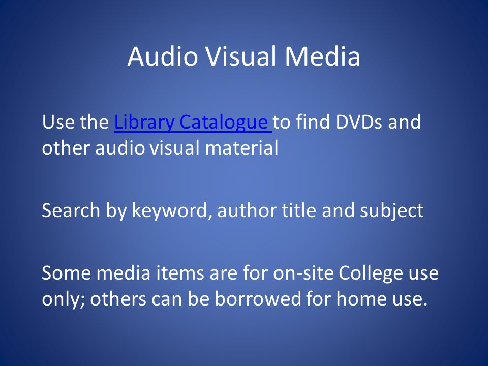 Audio Visual Media Use the Library Catalogue to find DVDs and other audio visual materialLibrary Catalogue Search by keyword, author title and subject Some media items are for on-site College use only; others can be borrowed for home use.
