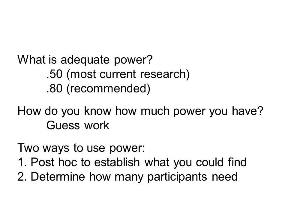 What is adequate power .50 (most current research).80 (recommended) How do you know how much power you have.
