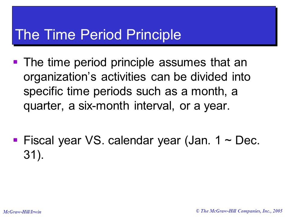 © The McGraw-Hill Companies, Inc., 2005 McGraw-Hill/Irwin The Time Period Principle  The time period principle assumes that an organization's activities can be divided into specific time periods such as a month, a quarter, a six-month interval, or a year.