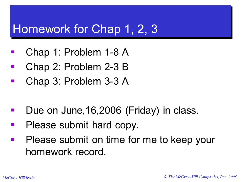 © The McGraw-Hill Companies, Inc., 2005 McGraw-Hill/Irwin Homework for Chap 1, 2, 3  Chap 1: Problem 1-8 A  Chap 2: Problem 2-3 B  Chap 3: Problem 3-3 A  Due on June,16,2006 (Friday) in class.