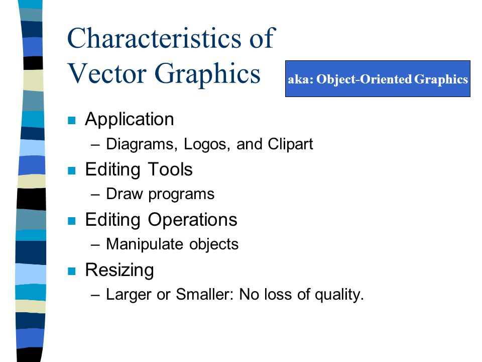 Characteristics of Vector Graphics n Application –Diagrams, Logos, and Clipart n Editing Tools –Draw programs n Editing Operations –Manipulate objects n Resizing –Larger or Smaller: No loss of quality.