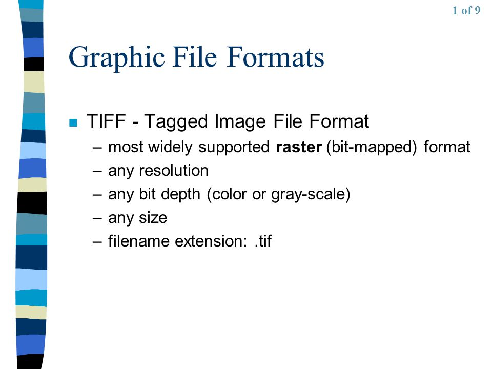 Graphic File Formats n TIFF - Tagged Image File Format –most widely supported raster (bit-mapped) format –any resolution –any bit depth (color or gray-scale) –any size –filename extension:.tif 1 of 9