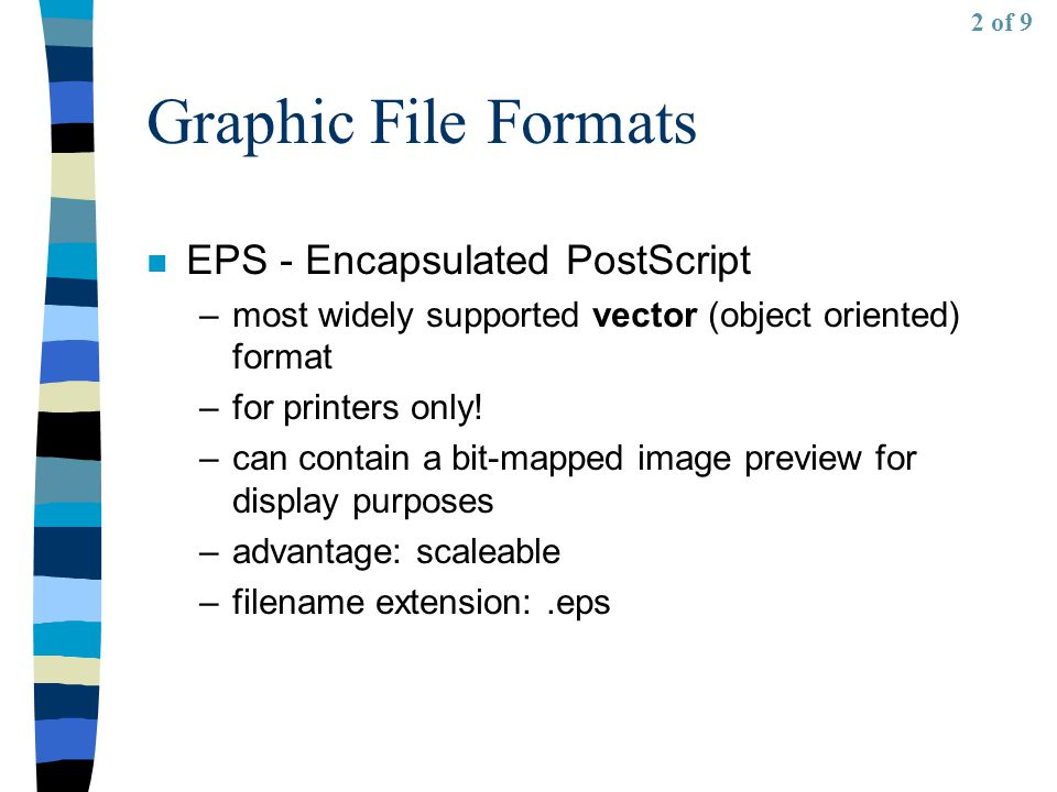 Graphic File Formats n EPS - Encapsulated PostScript –most widely supported vector (object oriented) format –for printers only.