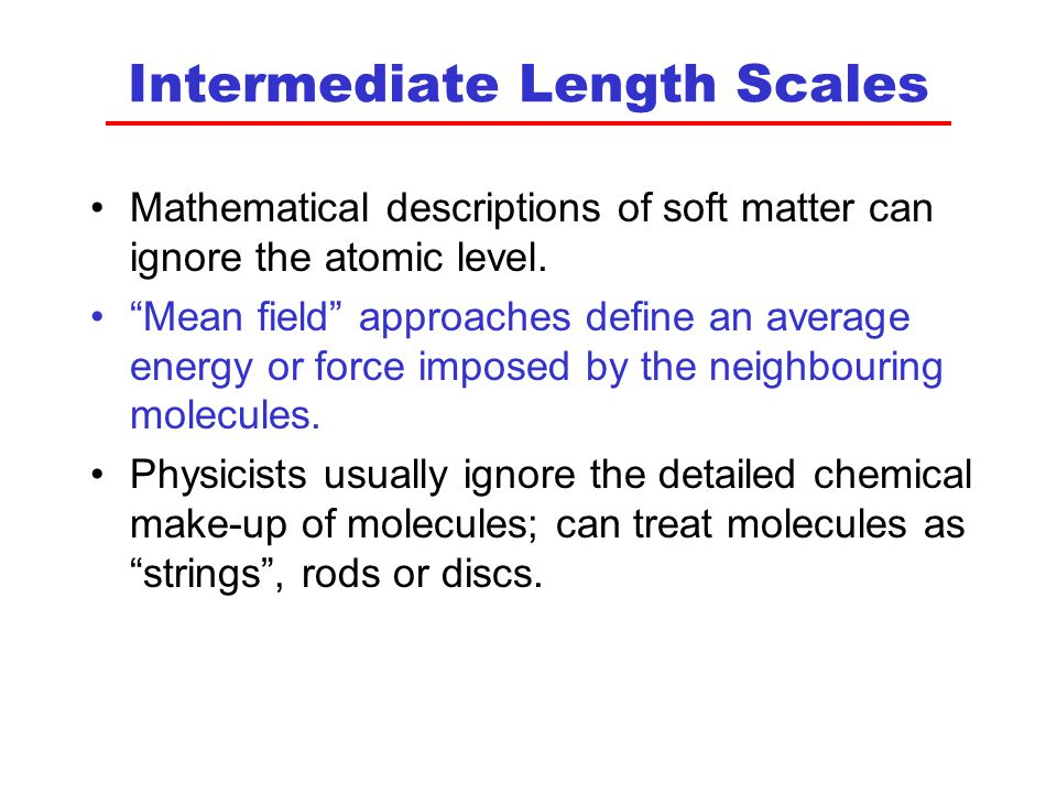 Intermediate Length Scales Mathematical descriptions of soft matter can ignore the atomic level.