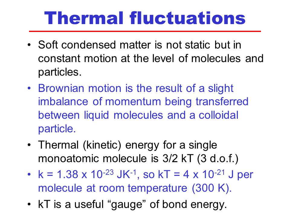 Thermal fluctuations Soft condensed matter is not static but in constant motion at the level of molecules and particles.