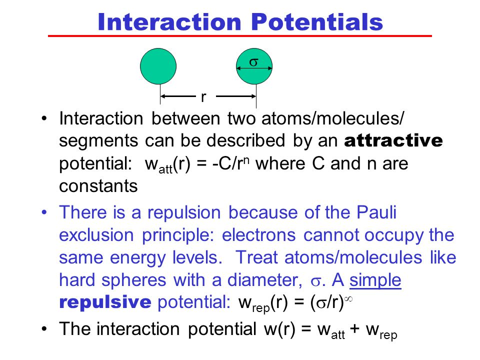 Interaction Potentials Interaction between two atoms/molecules/ segments can be described by an attractive potential: w att (r) = -C/r n where C and n are constants There is a repulsion because of the Pauli exclusion principle: electrons cannot occupy the same energy levels.