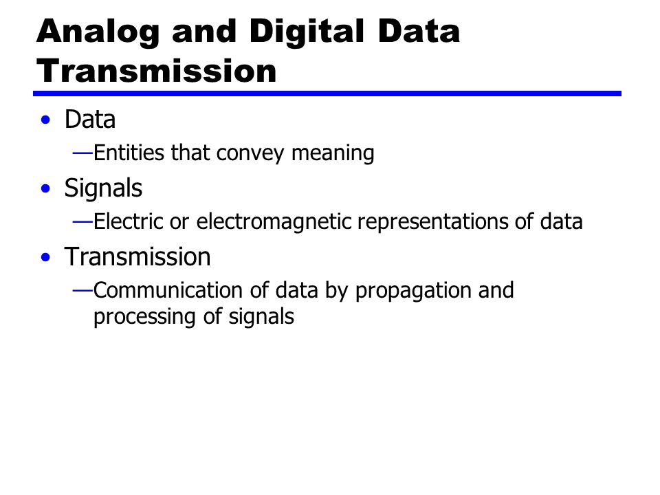 Analog and Digital Data Transmission Data —Entities that convey meaning Signals —Electric or electromagnetic representations of data Transmission —Communication of data by propagation and processing of signals