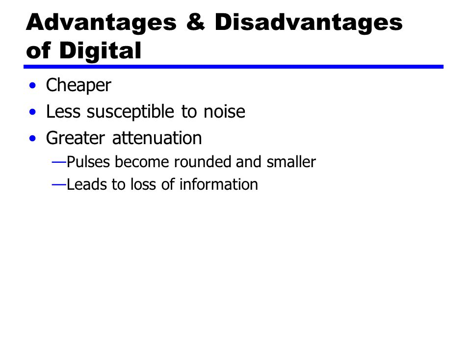 Advantages & Disadvantages of Digital Cheaper Less susceptible to noise Greater attenuation —Pulses become rounded and smaller —Leads to loss of information
