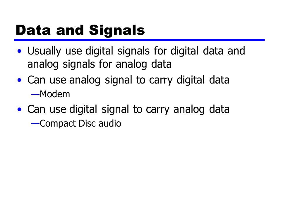 Data and Signals Usually use digital signals for digital data and analog signals for analog data Can use analog signal to carry digital data —Modem Can use digital signal to carry analog data —Compact Disc audio