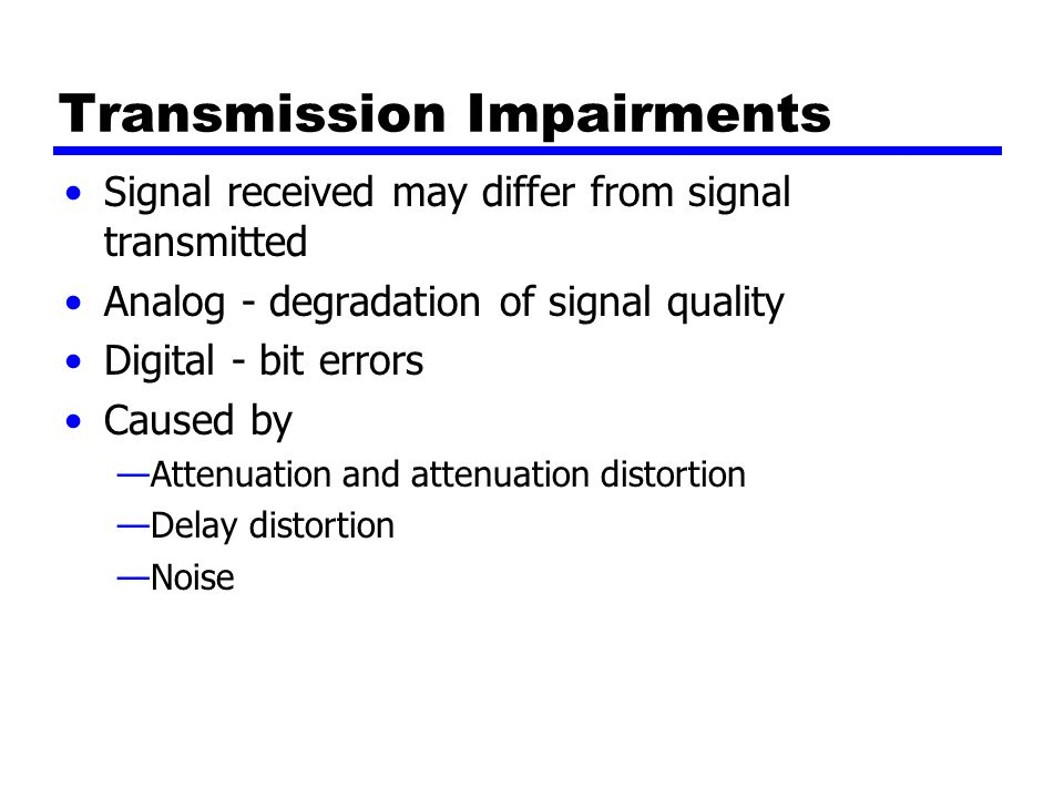 Transmission Impairments Signal received may differ from signal transmitted Analog - degradation of signal quality Digital - bit errors Caused by —Attenuation and attenuation distortion —Delay distortion —Noise