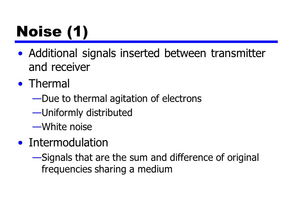 Noise (1) Additional signals inserted between transmitter and receiver Thermal —Due to thermal agitation of electrons —Uniformly distributed —White noise Intermodulation —Signals that are the sum and difference of original frequencies sharing a medium