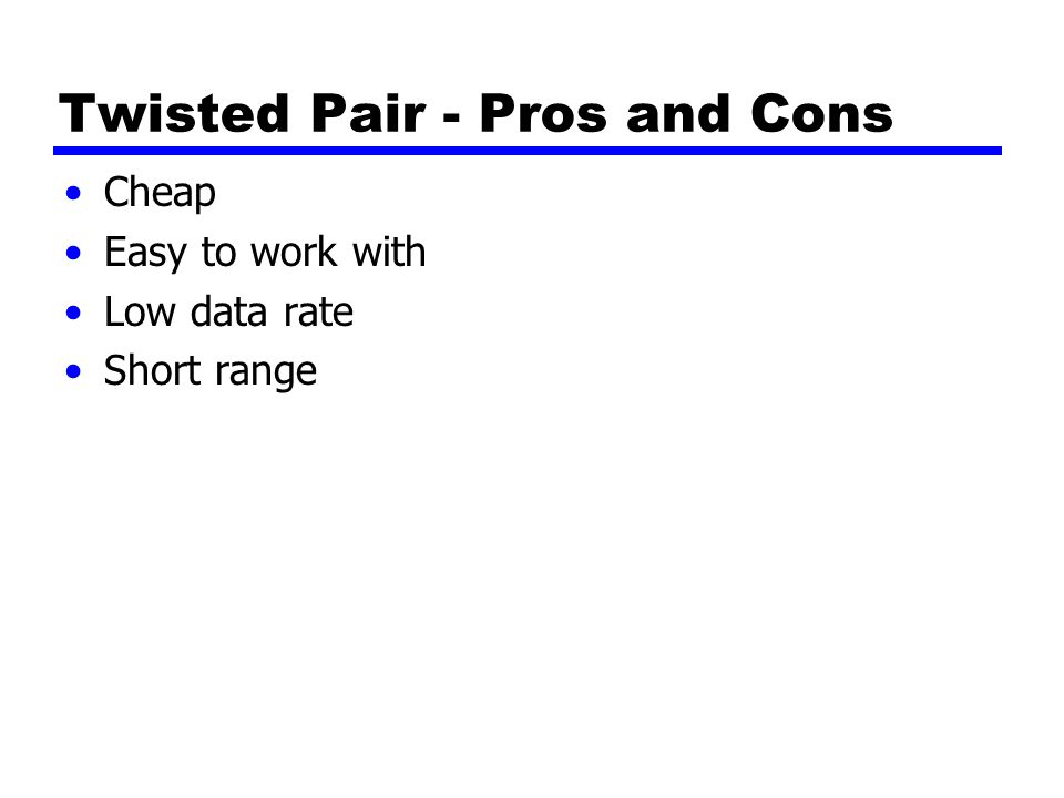 Twisted Pair - Pros and Cons Cheap Easy to work with Low data rate Short range