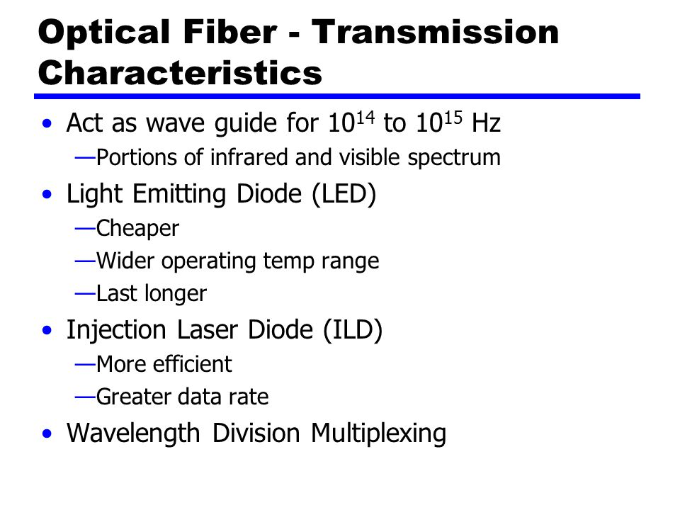 Optical Fiber - Transmission Characteristics Act as wave guide for to Hz —Portions of infrared and visible spectrum Light Emitting Diode (LED) —Cheaper —Wider operating temp range —Last longer Injection Laser Diode (ILD) —More efficient —Greater data rate Wavelength Division Multiplexing