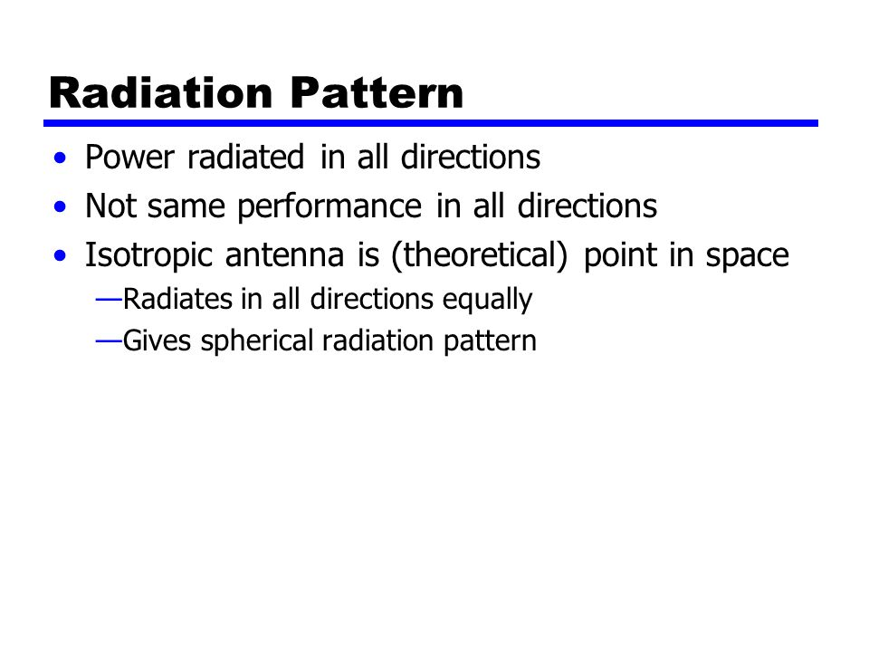 Radiation Pattern Power radiated in all directions Not same performance in all directions Isotropic antenna is (theoretical) point in space —Radiates in all directions equally —Gives spherical radiation pattern