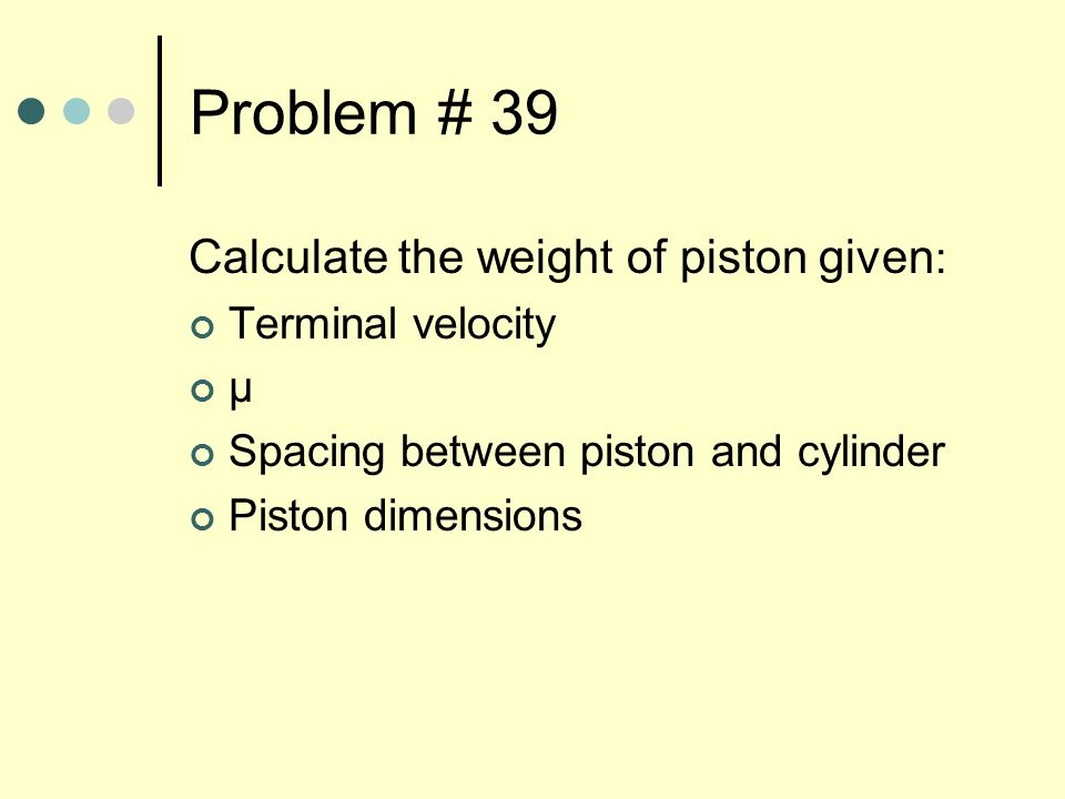 Problem # 39 Calculate the weight of piston given : Terminal velocity μ Spacing between piston and cylinder Piston dimensions