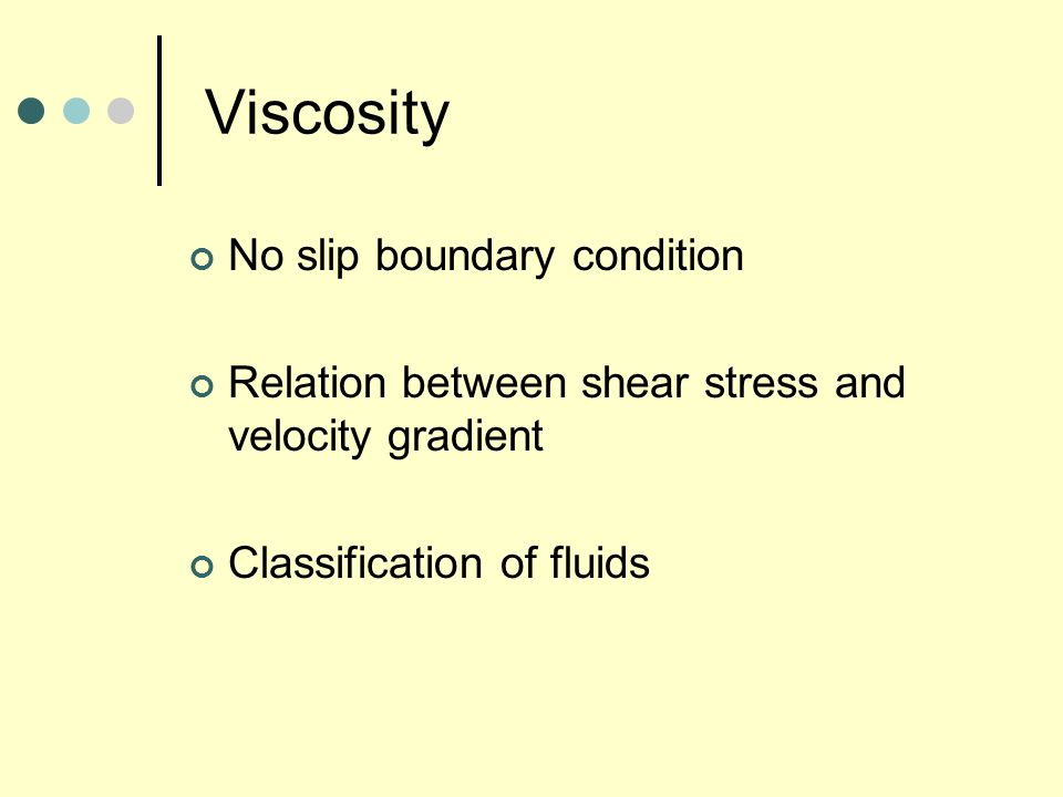 Viscosity No slip boundary condition Relation between shear stress and velocity gradient Classification of fluids
