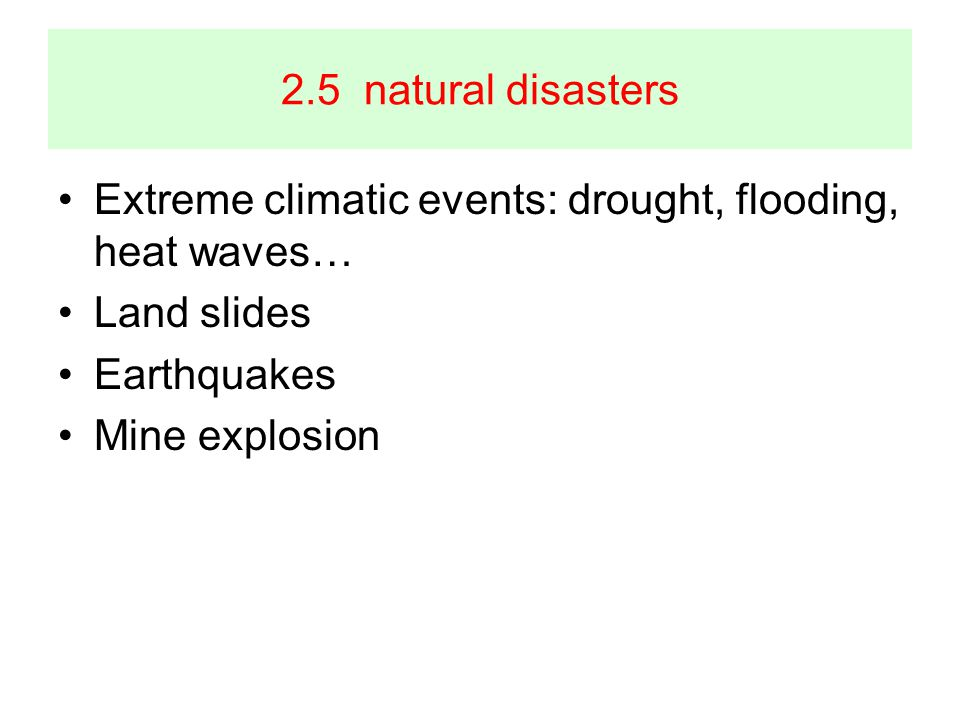 2.5 natural disasters Extreme climatic events: drought, flooding, heat waves… Land slides Earthquakes Mine explosion