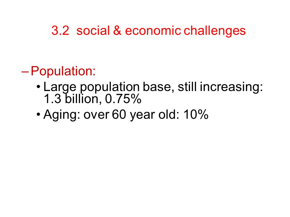 3.2 social & economic challenges –Population: Large population base, still increasing: 1.3 billion, 0.75% Aging: over 60 year old: 10%