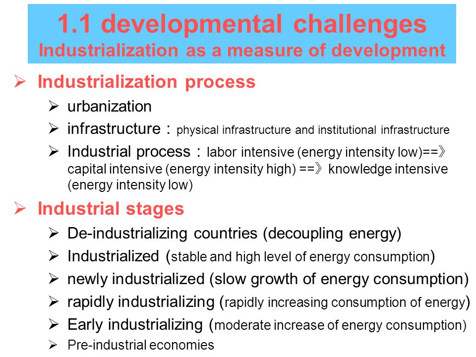 1.1 developmental challenges Industrialization as a measure of development  Industrialization process  urbanization  infrastructure : physical infrastructure and institutional infrastructure  Industrial process : labor intensive (energy intensity low)== 》 capital intensive (energy intensity high) == 》 knowledge intensive (energy intensity low)  Industrial stages  De-industrializing countries (decoupling energy)  Industrialized ( stable and high level of energy consumption )  newly industrialized (slow growth of energy consumption)  rapidly industrializing ( rapidly increasing consumption of energy )  Early industrializing ( moderate increase of energy consumption)  Pre-industrial economies