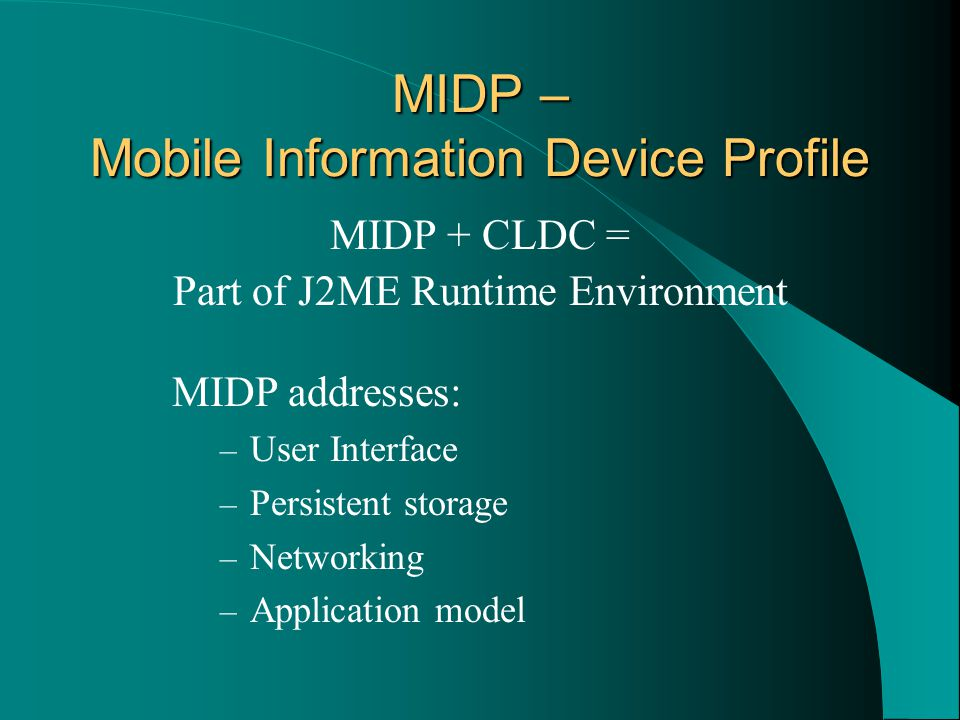 MIDP – Mobile Information Device Profile MIDP + CLDC = Part of J2ME Runtime Environment MIDP addresses: – User Interface – Persistent storage – Networking – Application model