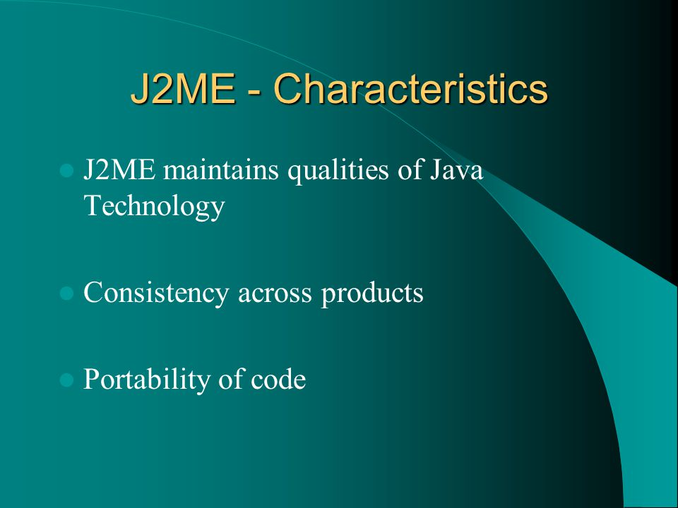 J2ME - Characteristics J2ME maintains qualities of Java Technology Consistency across products Portability of code