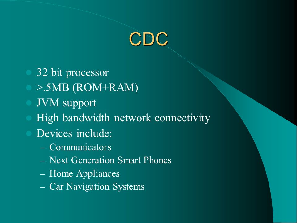 CDC 32 bit processor >.5MB (ROM+RAM) JVM support High bandwidth network connectivity Devices include: – Communicators – Next Generation Smart Phones – Home Appliances – Car Navigation Systems