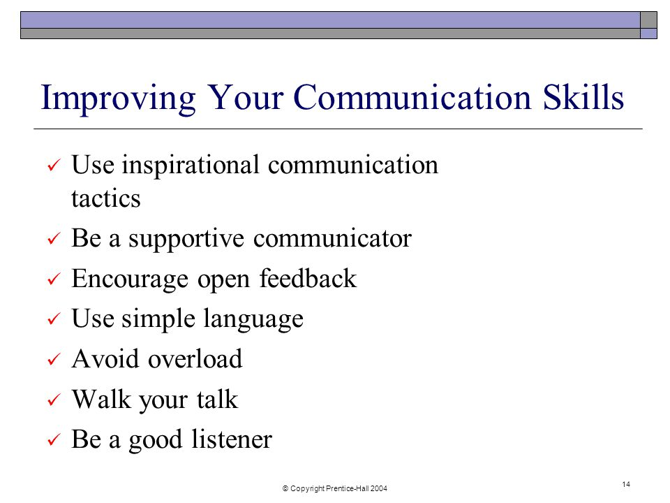 © Copyright Prentice-Hall Improving Your Communication Skills Use inspirational communication tactics Be a supportive communicator Encourage open feedback Use simple language Avoid overload Walk your talk Be a good listener