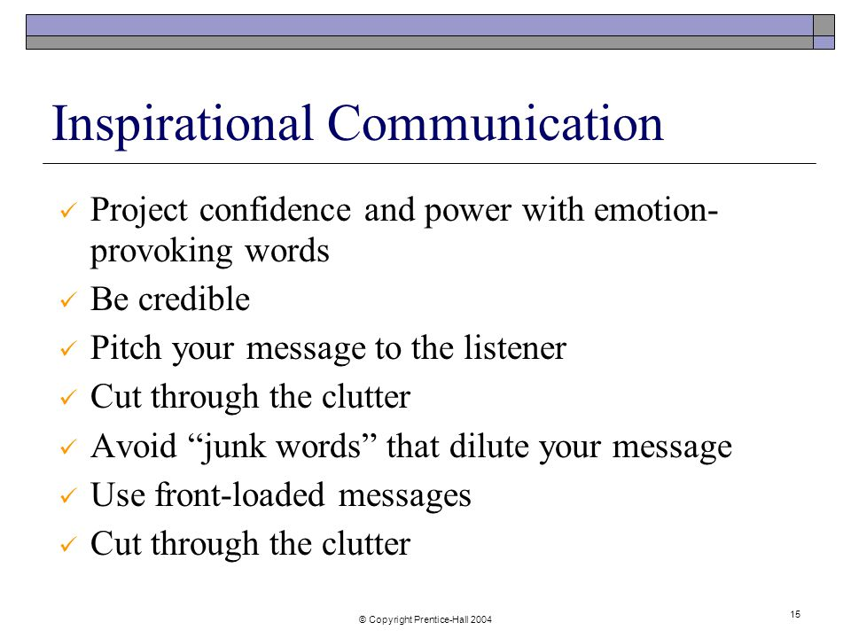 © Copyright Prentice-Hall Inspirational Communication Project confidence and power with emotion- provoking words Be credible Pitch your message to the listener Cut through the clutter Avoid junk words that dilute your message Use front-loaded messages Cut through the clutter