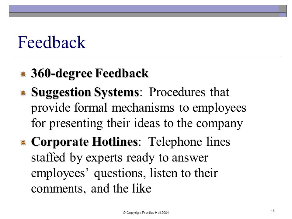 © Copyright Prentice-Hall Feedback 360-degree Feedback Suggestion Systems Suggestion Systems: Procedures that provide formal mechanisms to employees for presenting their ideas to the company Corporate Hotlines Corporate Hotlines: Telephone lines staffed by experts ready to answer employees' questions, listen to their comments, and the like