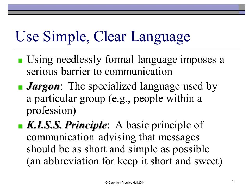 © Copyright Prentice-Hall Use Simple, Clear Language Using needlessly formal language imposes a serious barrier to communication Jargon Jargon: The specialized language used by a particular group (e.g., people within a profession) K.I.S.S.