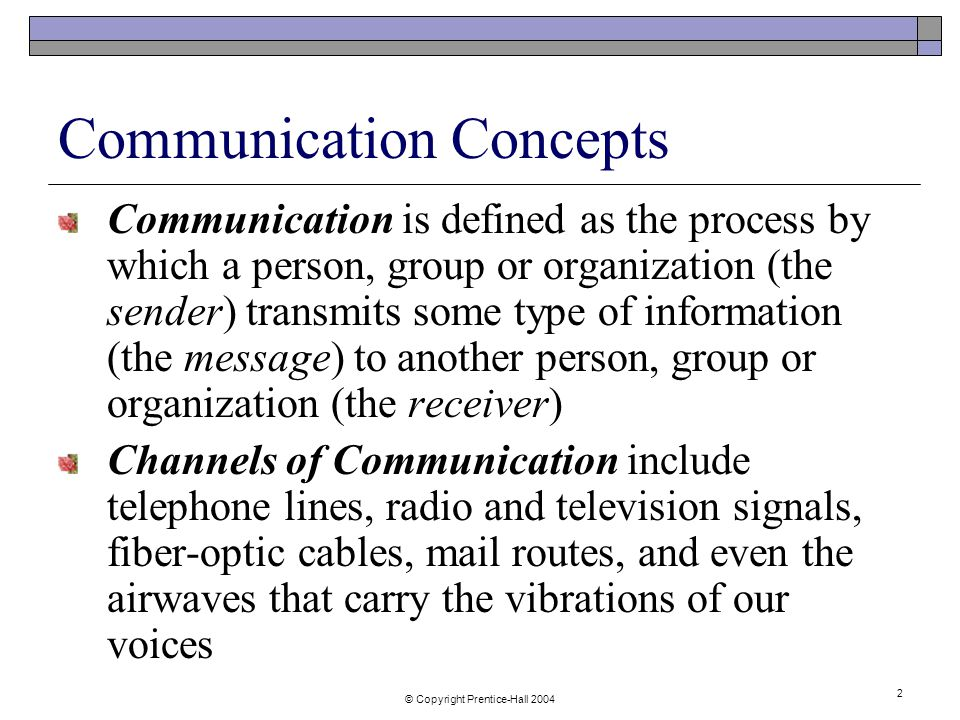 © Copyright Prentice-Hall Communication Concepts Communication is defined as the process by which a person, group or organization (the sender) transmits some type of information (the message) to another person, group or organization (the receiver) Channels of Communication include telephone lines, radio and television signals, fiber-optic cables, mail routes, and even the airwaves that carry the vibrations of our voices
