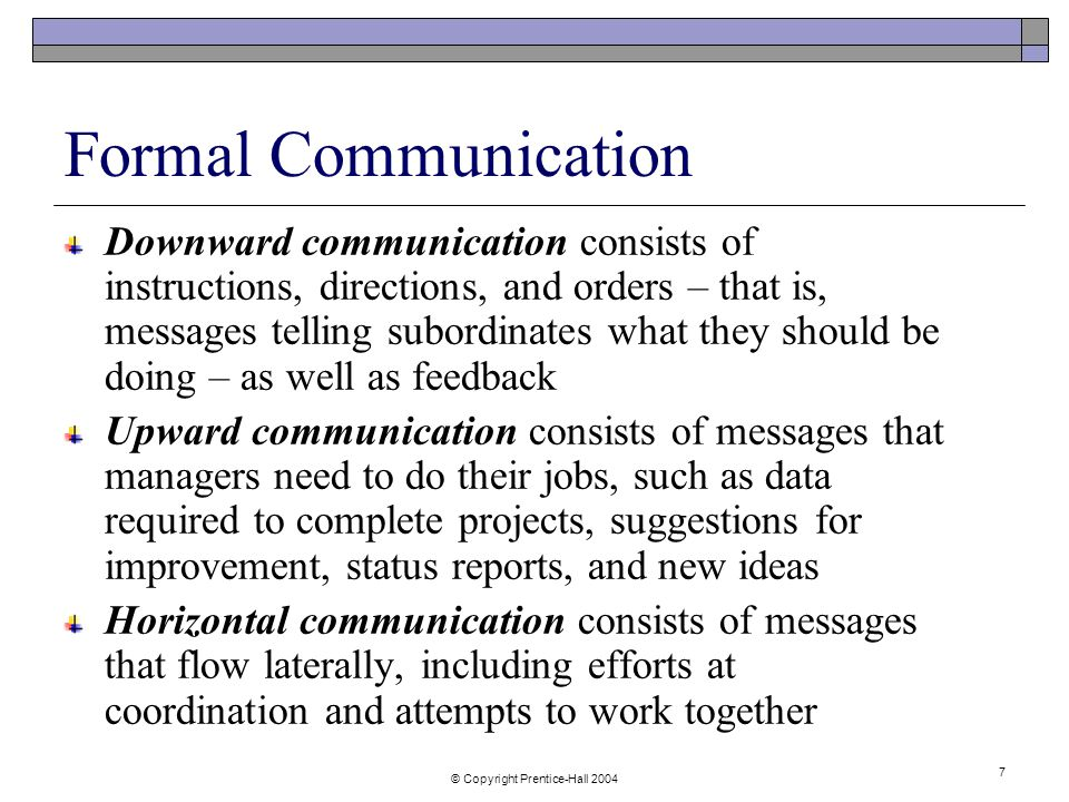 © Copyright Prentice-Hall Formal Communication Downward communication consists of instructions, directions, and orders – that is, messages telling subordinates what they should be doing – as well as feedback Upward communication consists of messages that managers need to do their jobs, such as data required to complete projects, suggestions for improvement, status reports, and new ideas Horizontal communication consists of messages that flow laterally, including efforts at coordination and attempts to work together