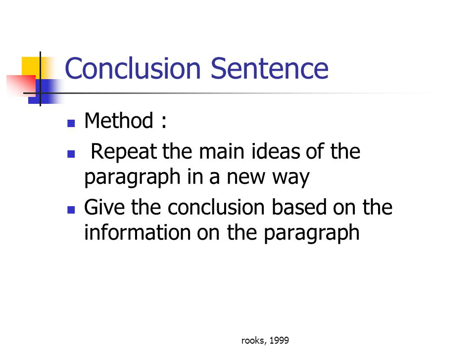 rooks, 1999 Conclusion Sentence Method : Repeat the main ideas of the paragraph in a new way Give the conclusion based on the information on the paragraph