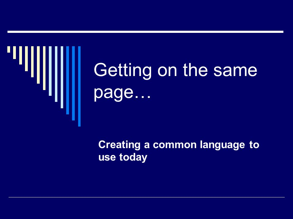 Getting on the same page… Creating a common language to use today