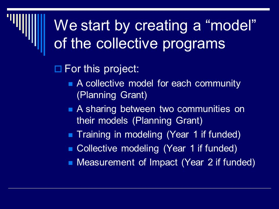 We start by creating a model of the collective programs  For this project: A collective model for each community (Planning Grant) A sharing between two communities on their models (Planning Grant) Training in modeling (Year 1 if funded) Collective modeling (Year 1 if funded) Measurement of Impact (Year 2 if funded)