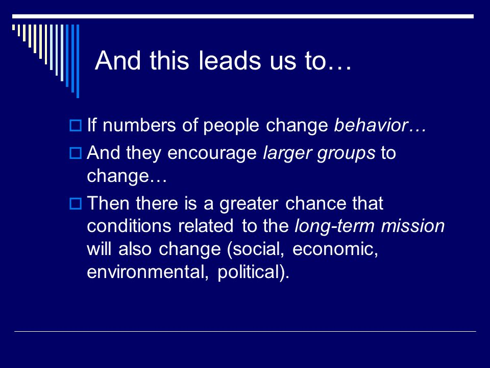And this leads us to…  If numbers of people change behavior…  And they encourage larger groups to change…  Then there is a greater chance that conditions related to the long-term mission will also change (social, economic, environmental, political).