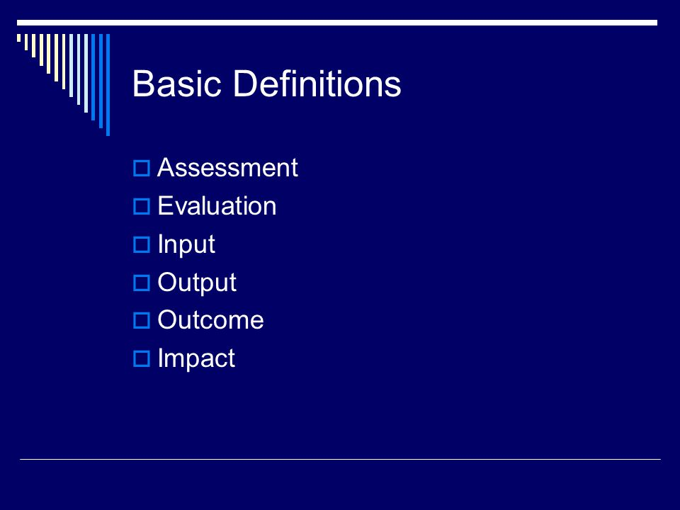 Basic Definitions  Assessment  Evaluation  Input  Output  Outcome  Impact