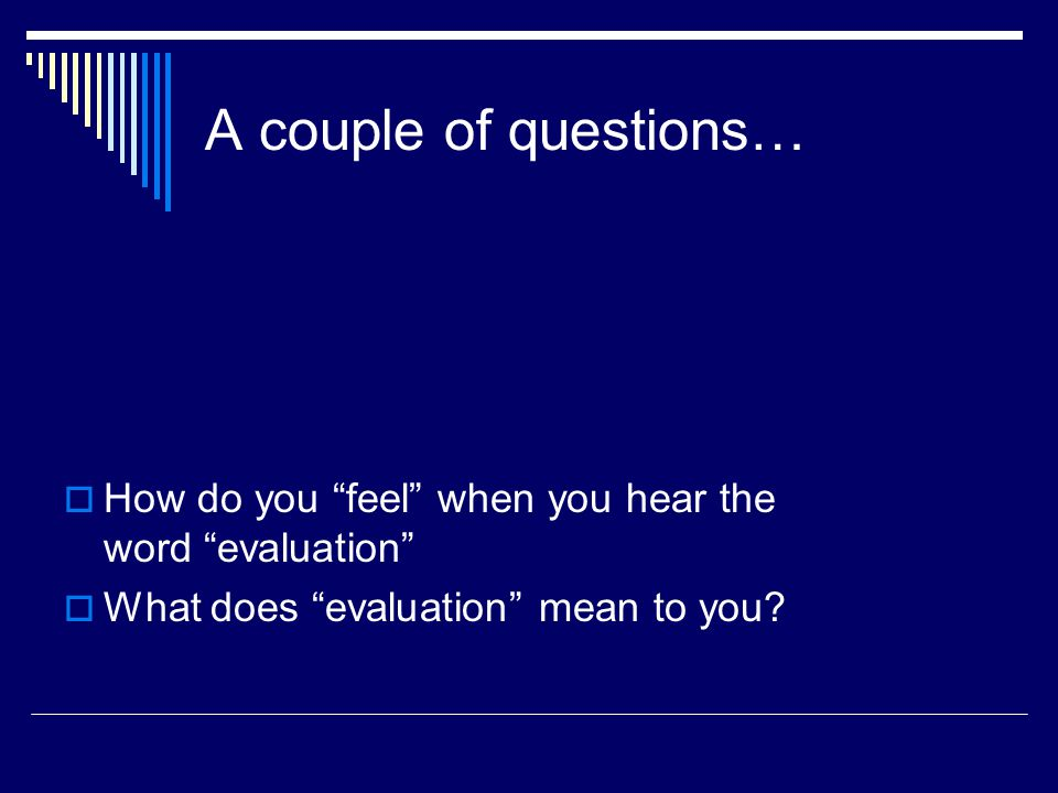 A couple of questions…  How do you feel when you hear the word evaluation  What does evaluation mean to you