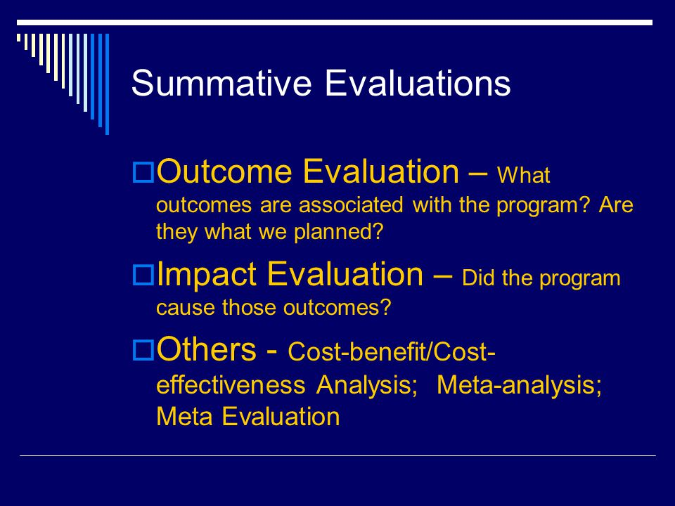 Summative Evaluations  Outcome Evaluation – What outcomes are associated with the program.