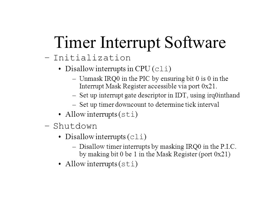 Timer Interrupt Software –Initialization Disallow interrupts in CPU ( cli ) –Unmask IRQ0 in the PIC by ensuring bit 0 is 0 in the Interrupt Mask Register accessible via port 0x21.
