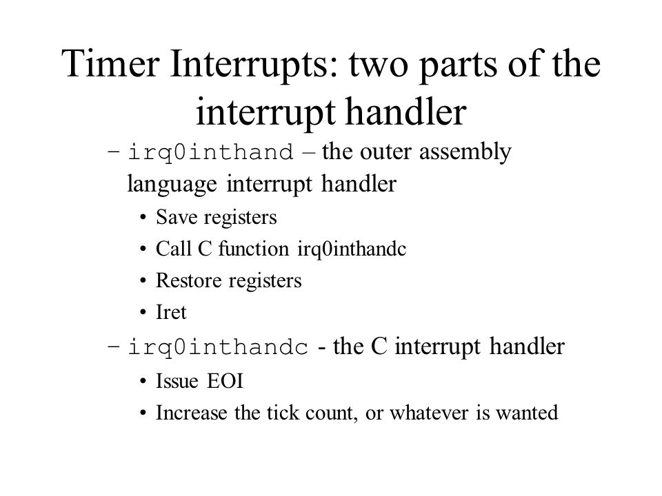 Timer Interrupts: two parts of the interrupt handler –irq0inthand – the outer assembly language interrupt handler Save registers Call C function irq0inthandc Restore registers Iret –irq0inthandc - the C interrupt handler Issue EOI Increase the tick count, or whatever is wanted