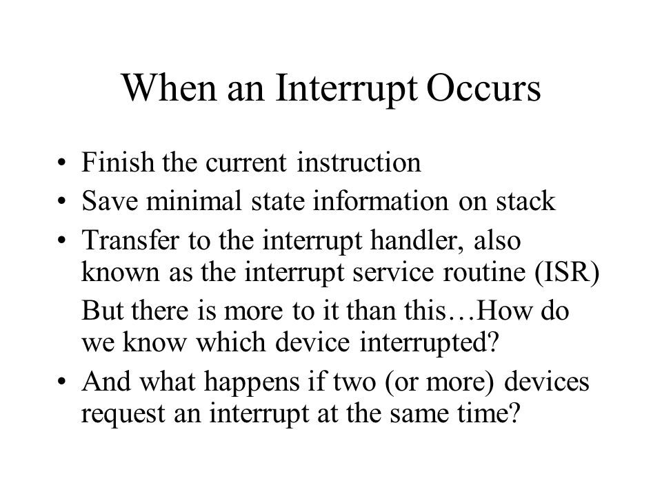 When an Interrupt Occurs Finish the current instruction Save minimal state information on stack Transfer to the interrupt handler, also known as the interrupt service routine (ISR) But there is more to it than this…How do we know which device interrupted.