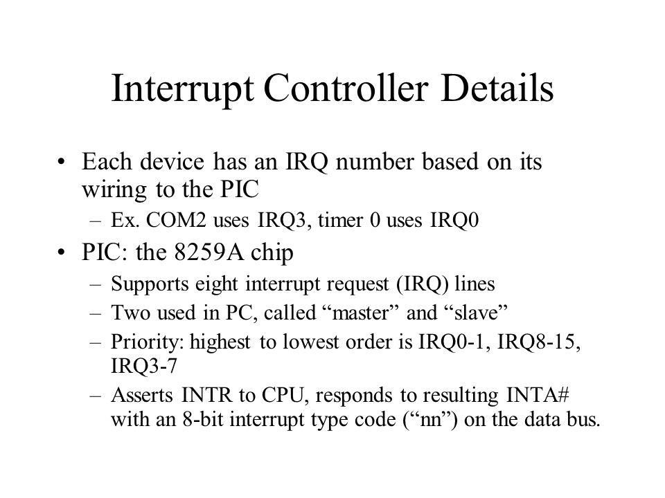 Interrupt Controller Details Each device has an IRQ number based on its wiring to the PIC –Ex.