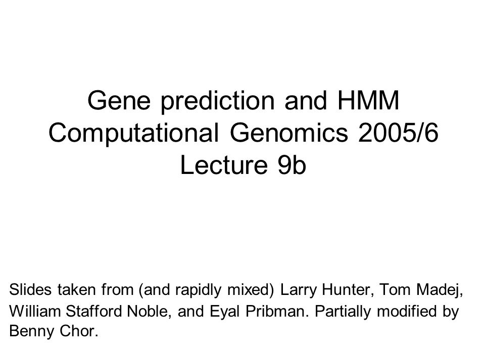 Gene prediction and HMM Computational Genomics 2005/6 Lecture 9b Slides taken from (and rapidly mixed) Larry Hunter, Tom Madej, William Stafford Noble, and Eyal Pribman.