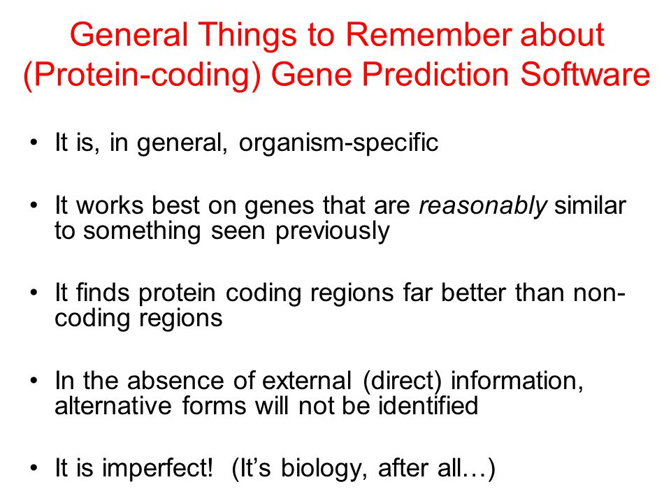 General Things to Remember about (Protein-coding) Gene Prediction Software It is, in general, organism-specific It works best on genes that are reasonably similar to something seen previously It finds protein coding regions far better than non- coding regions In the absence of external (direct) information, alternative forms will not be identified It is imperfect.