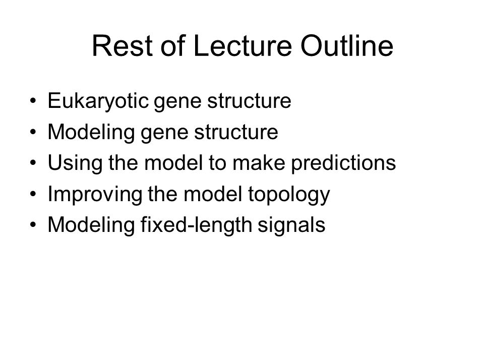 Rest of Lecture Outline Eukaryotic gene structure Modeling gene structure Using the model to make predictions Improving the model topology Modeling fixed-length signals