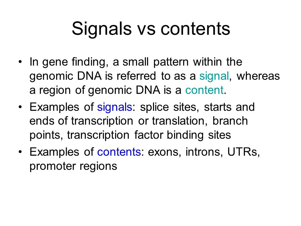 Signals vs contents In gene finding, a small pattern within the genomic DNA is referred to as a signal, whereas a region of genomic DNA is a content.
