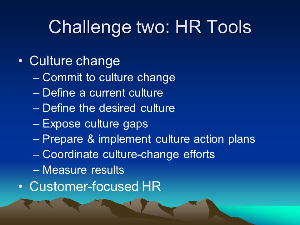 Culture change –Commit to culture change –Define a current culture –Define the desired culture –Expose culture gaps –Prepare & implement culture action plans –Coordinate culture-change efforts –Measure results Customer-focused HR Challenge two: HR Tools