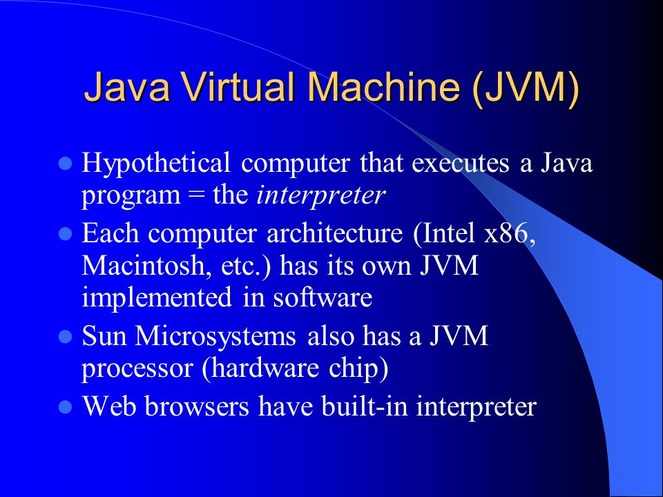Java Virtual Machine (JVM) Hypothetical computer that executes a Java program = the interpreter Each computer architecture (Intel x86, Macintosh, etc.) has its own JVM implemented in software Sun Microsystems also has a JVM processor (hardware chip) Web browsers have built-in interpreter