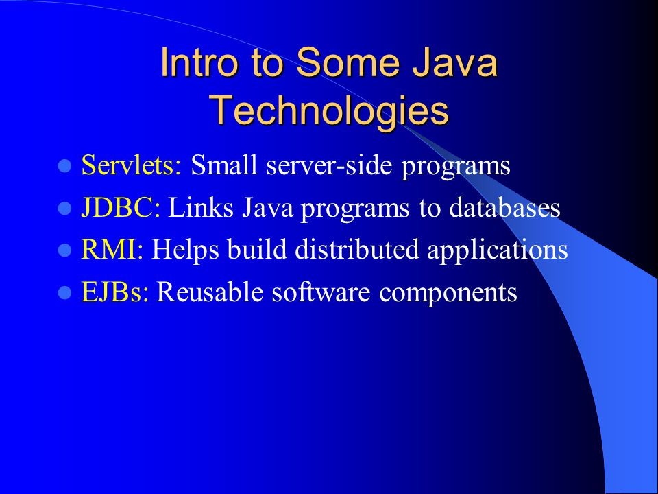 Intro to Some Java Technologies Servlets: Small server-side programs JDBC: Links Java programs to databases RMI: Helps build distributed applications EJBs: Reusable software components
